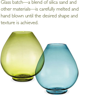 Glass batch - a blend of silica sand and other materials - is carefully melted and hand blown until the desired shape and texture is achieved.
