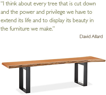 I think about every tree that is cut down and the power and privilege we have to extend its life and to display its beauty in the furniture we make.
