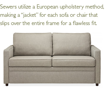 Sewers utilize a European upholstery method, making a 'jacket' for each sofa or chair that slips over the entire frame for a flawless fit.