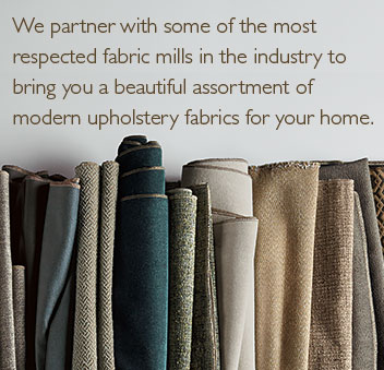 We partner with some of the most respected fabric mills in the industry to bring you a beautiful assortment of modern upholstery fabrics for your home.
